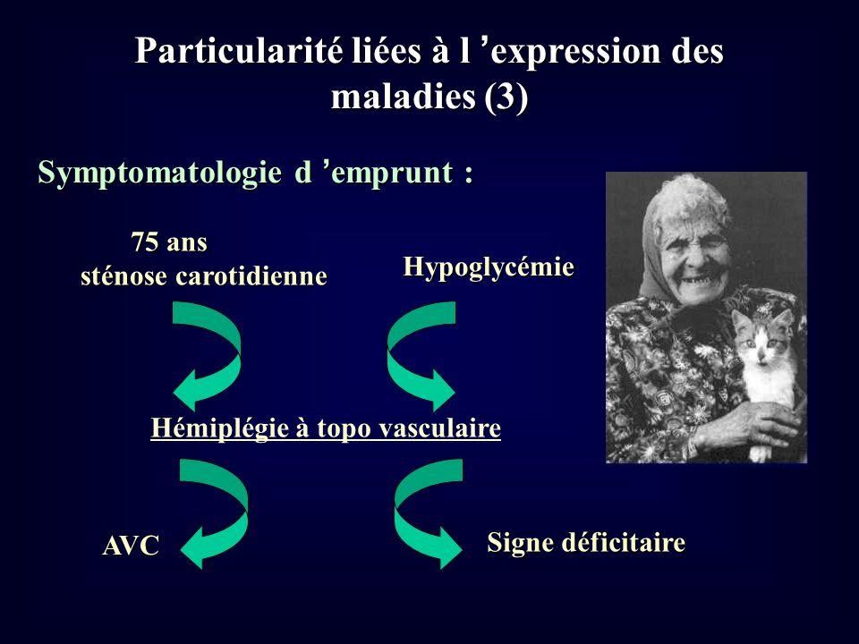 Particularité liées à l expression des maladies (3) Symptomatologie d emprunt : 75 ans 75 ans sténose carotidienne Hémiplégie à topo vasculaire Hypogl