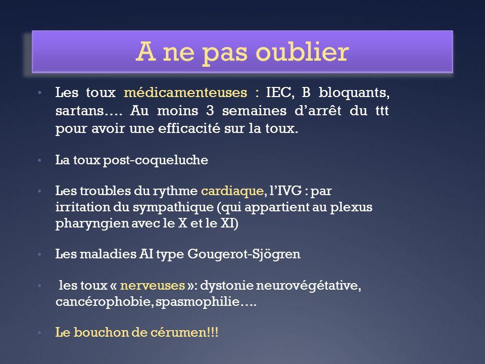 A ne pas oublier Les toux médicamenteuses : IEC, B bloquants, sartans…. Au moins 3 semaines darrêt du ttt pour avoir une efficacité sur la toux. La to