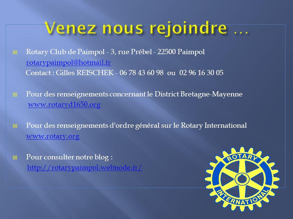 Rotary Club de Paimpol - 3, rue Prébel - 22500 Paimpol rotarypaimpol@hotmail.fr Contact : Gilles REISCHEK - 06 78 43 60 98 ou 02 96 16 30 05 Pour des renseignements concernant le District Bretagne-Mayenne www.rotaryd1650.org Pour des renseignements d ordre général sur le Rotary International www.rotary.org Pour consulter notre blog : http://rotarypaimpol.webnode.fr/