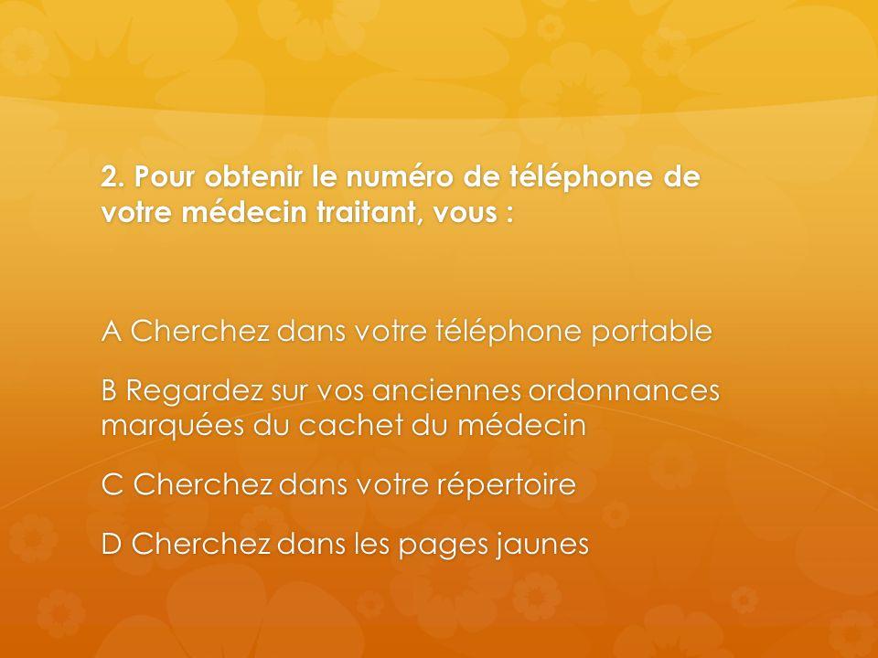 2. Pour obtenir le numéro de téléphone de votre médecin traitant, vous : A Cherchez dans votre téléphone portable B Regardez sur vos anciennes ordonna