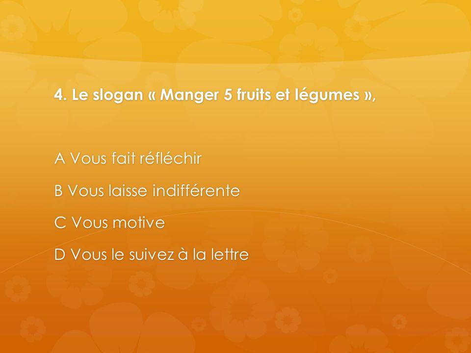 4. Le slogan « Manger 5 fruits et légumes », A Vous fait réfléchir B Vous laisse indifférente C Vous motive D Vous le suivez à la lettre