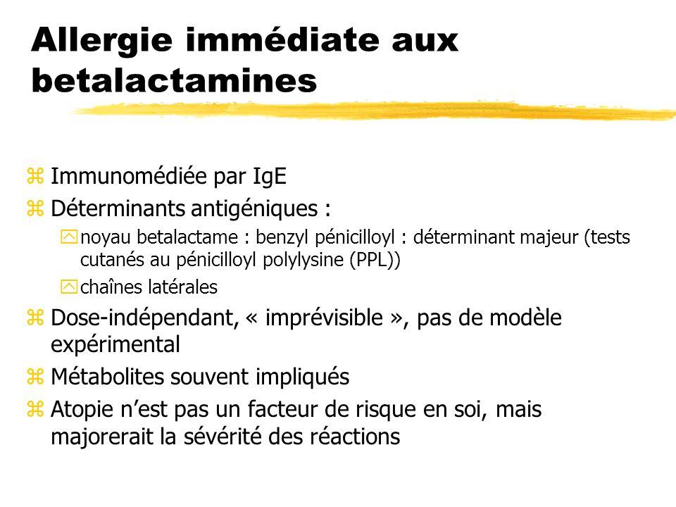 Allergie immédiate aux betalactamines zImmunomédiée par IgE zDéterminants antigéniques : ynoyau betalactame : benzyl pénicilloyl : déterminant majeur (tests cutanés au pénicilloyl polylysine (PPL)) ychaînes latérales zDose-indépendant, « imprévisible », pas de modèle expérimental zMétabolites souvent impliqués zAtopie nest pas un facteur de risque en soi, mais majorerait la sévérité des réactions
