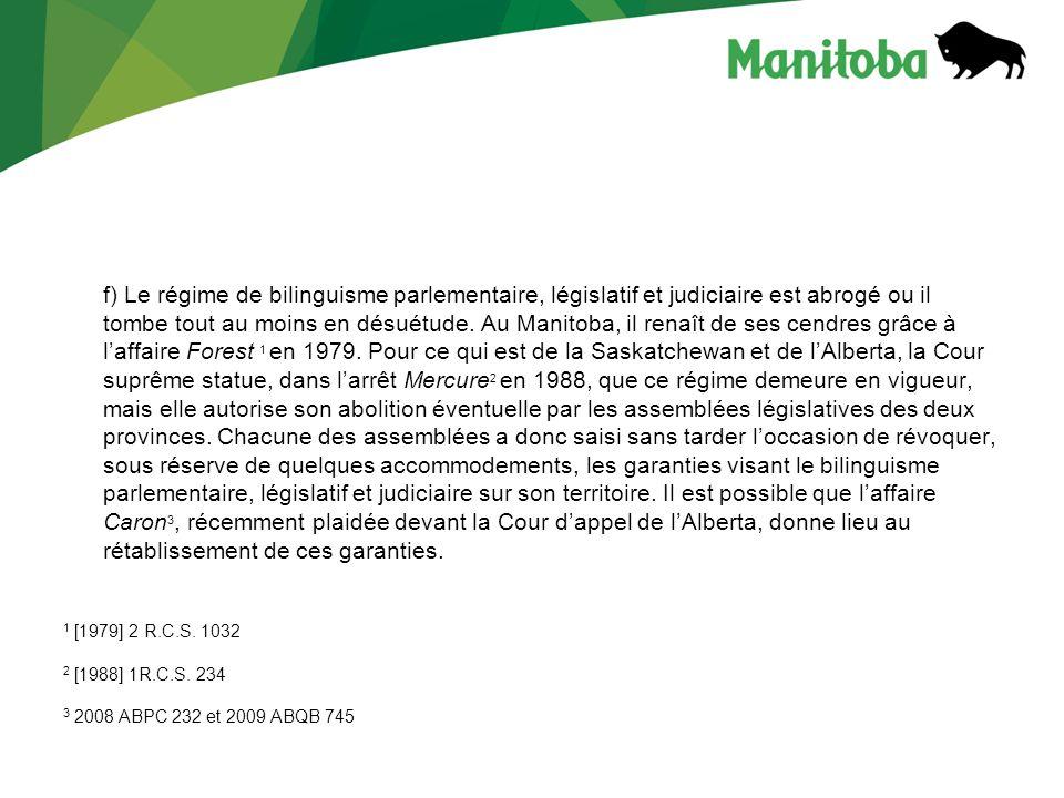 f) Le régime de bilinguisme parlementaire, législatif et judiciaire est abrogé ou il tombe tout au moins en désuétude. Au Manitoba, il renaît de ses c