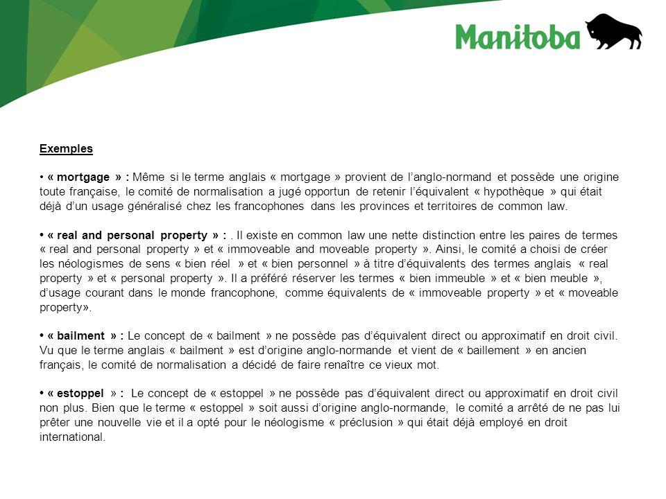 Exemples « mortgage » : Même si le terme anglais « mortgage » provient de langlo-normand et possède une origine toute française, le comité de normalisation a jugé opportun de retenir léquivalent « hypothèque » qui était déjà dun usage généralisé chez les francophones dans les provinces et territoires de common law.