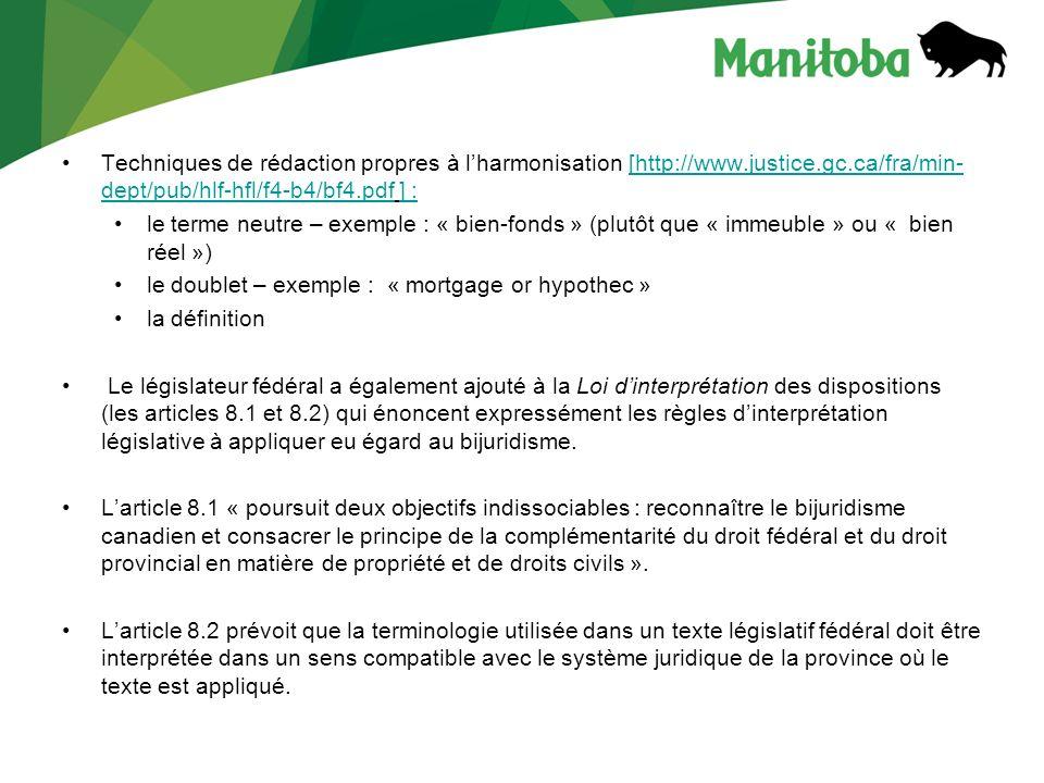 Techniques de rédaction propres à lharmonisation [http://www.justice.gc.ca/fra/min- dept/pub/hlf-hfl/f4-b4/bf4.pdf ] :[http://www.justice.gc.ca/fra/min- dept/pub/hlf-hfl/f4-b4/bf4.pdf] : le terme neutre – exemple : « bien-fonds » (plutôt que « immeuble » ou « bien réel ») le doublet – exemple : « mortgage or hypothec » la définition Le législateur fédéral a également ajouté à la Loi dinterprétation des dispositions (les articles 8.1 et 8.2) qui énoncent expressément les règles dinterprétation législative à appliquer eu égard au bijuridisme.