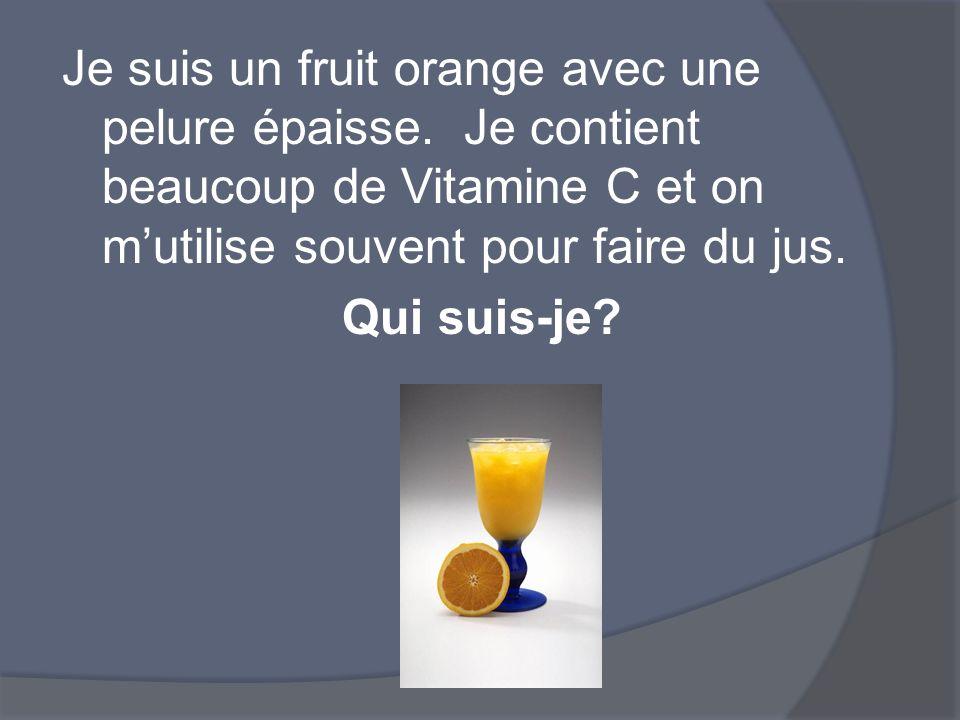 Je suis un fruit orange avec une pelure épaisse. Je contient beaucoup de Vitamine C et on mutilise souvent pour faire du jus. Qui suis-je?