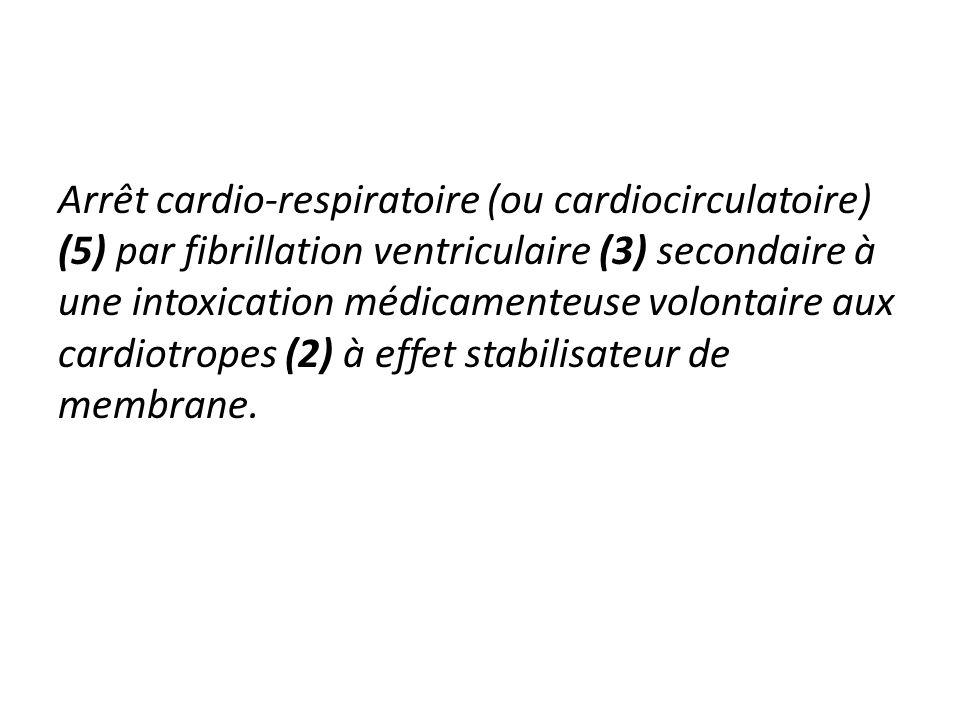 Arrêt cardio-respiratoire (ou cardiocirculatoire) (5) par fibrillation ventriculaire (3) secondaire à une intoxication médicamenteuse volontaire aux c