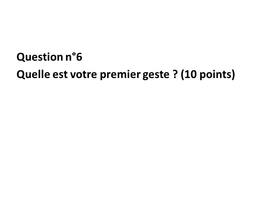 Question n°6 Quelle est votre premier geste ? (10 points)