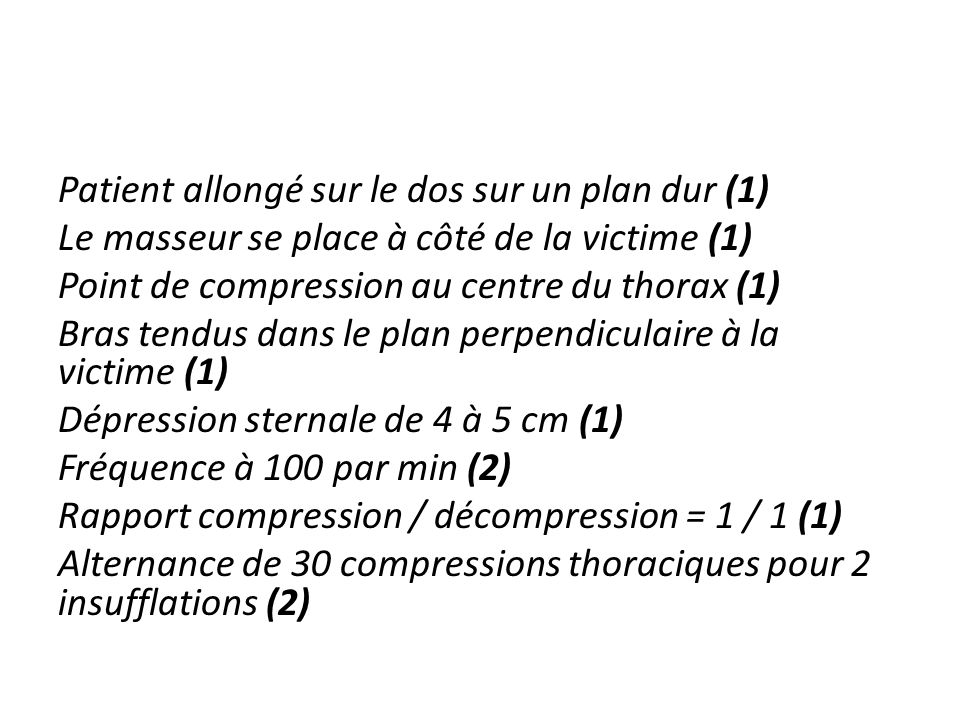 Patient allongé sur le dos sur un plan dur (1) Le masseur se place à côté de la victime (1) Point de compression au centre du thorax (1) Bras tendus d