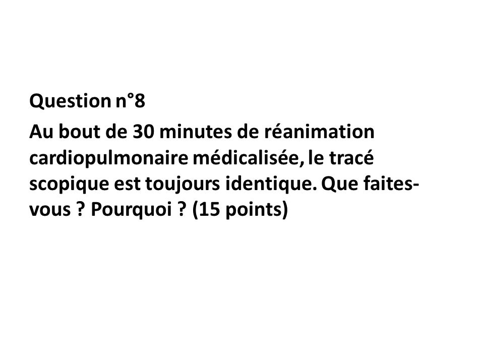 Question n°8 Au bout de 30 minutes de réanimation cardiopulmonaire médicalisée, le tracé scopique est toujours identique. Que faites- vous ? Pourquoi