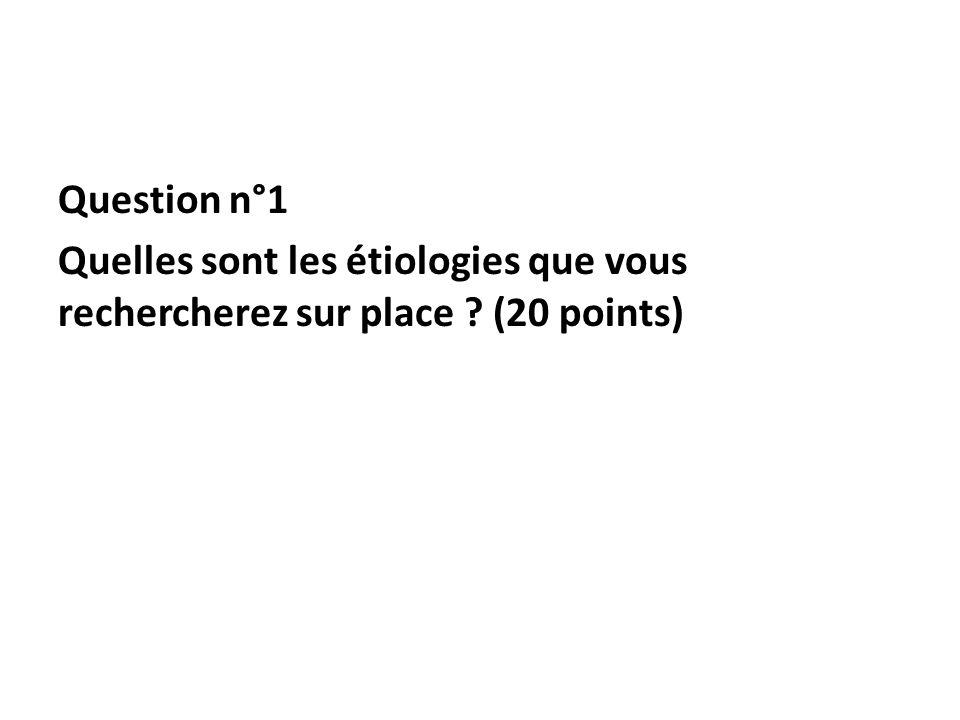 Question n°1 Quelles sont les étiologies que vous rechercherez sur place ? (20 points)