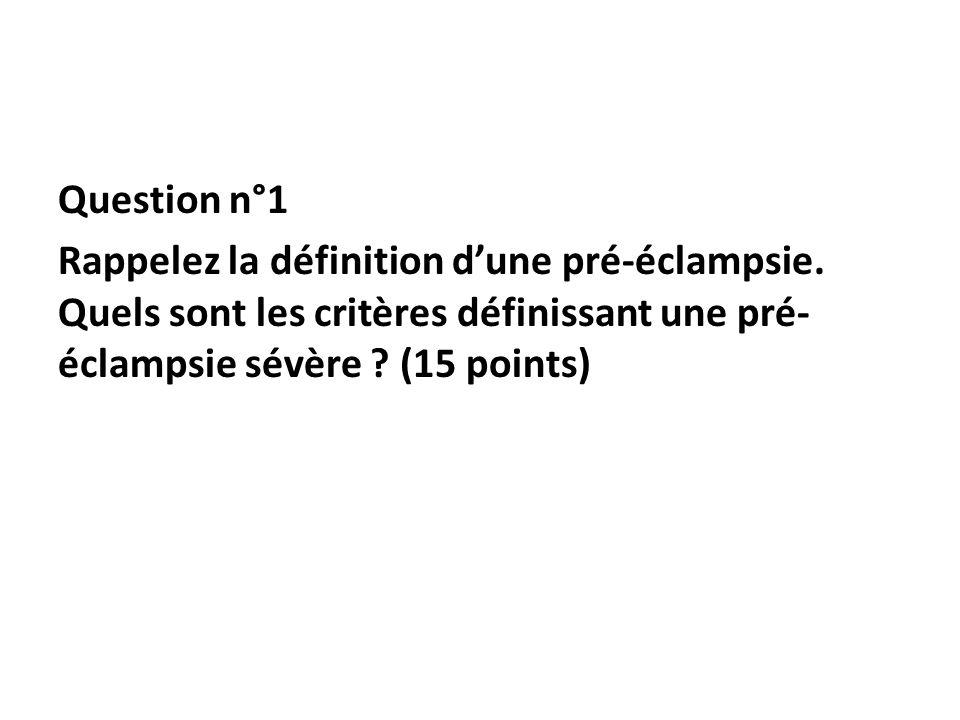 Question n°1 Rappelez la définition dune pré-éclampsie. Quels sont les critères définissant une pré- éclampsie sévère ? (15 points)