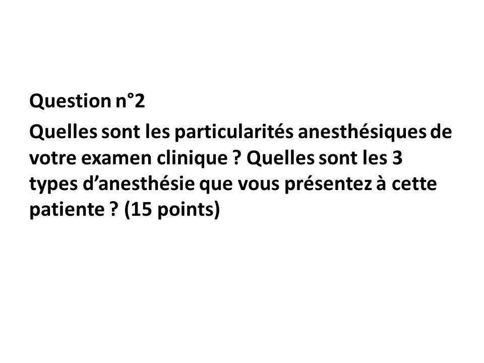 Question n°2 Quelles sont les particularités anesthésiques de votre examen clinique ? Quelles sont les 3 types danesthésie que vous présentez à cette