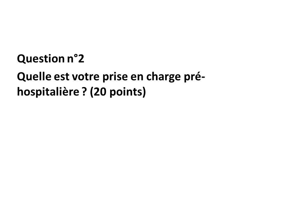 Question n°2 Quelle est votre prise en charge pré- hospitalière ? (20 points)