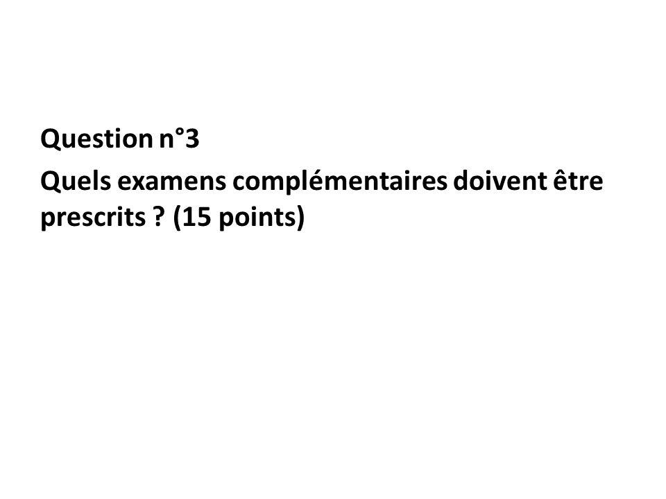 Question n°3 Quels examens complémentaires doivent être prescrits ? (15 points)