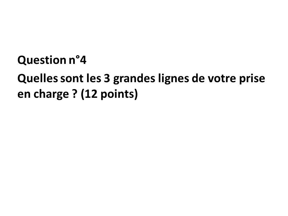 Question n°4 Quelles sont les 3 grandes lignes de votre prise en charge ? (12 points)