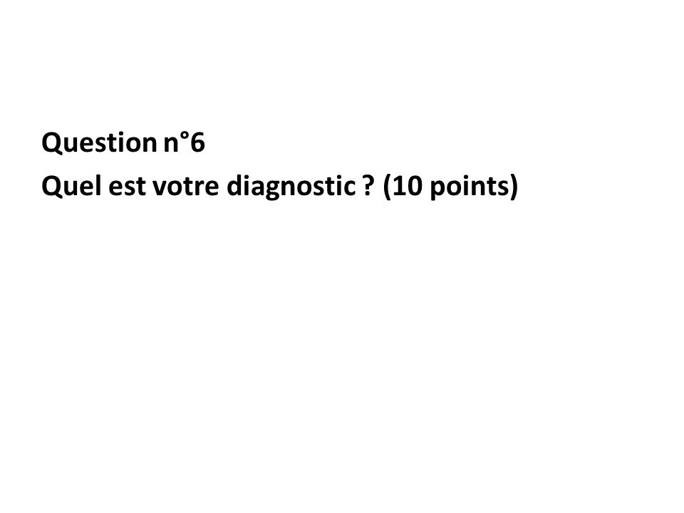 Question n°6 Quel est votre diagnostic ? (10 points)
