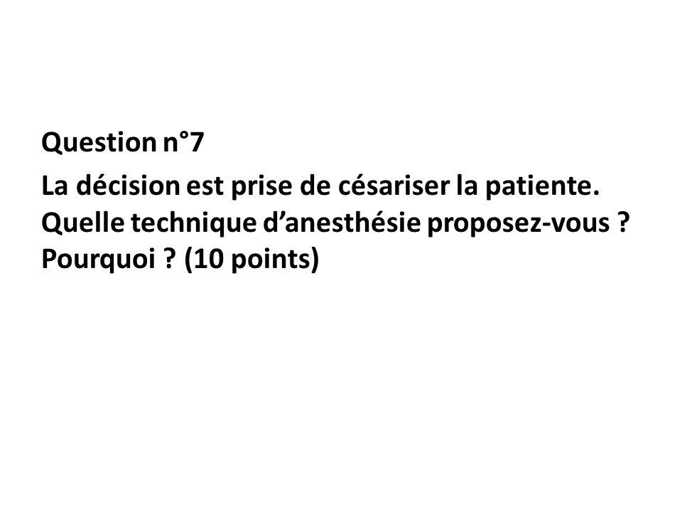 Question n°7 La décision est prise de césariser la patiente. Quelle technique danesthésie proposez-vous ? Pourquoi ? (10 points)