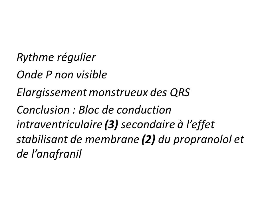 Rythme régulier Onde P non visible Elargissement monstrueux des QRS Conclusion : Bloc de conduction intraventriculaire (3) secondaire à leffet stabili