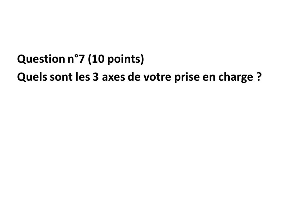 Question n°7 (10 points) Quels sont les 3 axes de votre prise en charge ?
