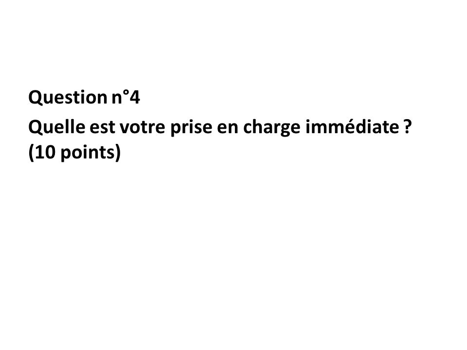 Question n°4 Quelle est votre prise en charge immédiate ? (10 points)