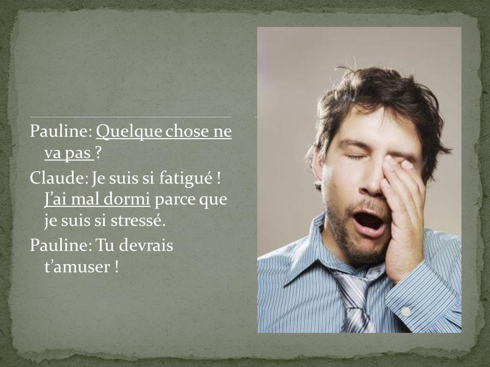 Pauline: Quelque chose ne va pas ? Claude: Je suis si fatigué ! Jai mal dormi parce que je suis si stressé. Pauline: Tu devrais tamuser !