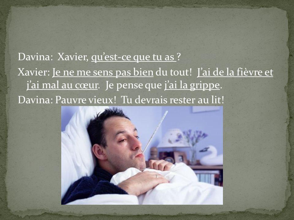Davina: Xavier, quest-ce que tu as ? Xavier: Je ne me sens pas bien du tout! Jai de la fièvre et jai mal au cœur. Je pense que jai la grippe. Davina: