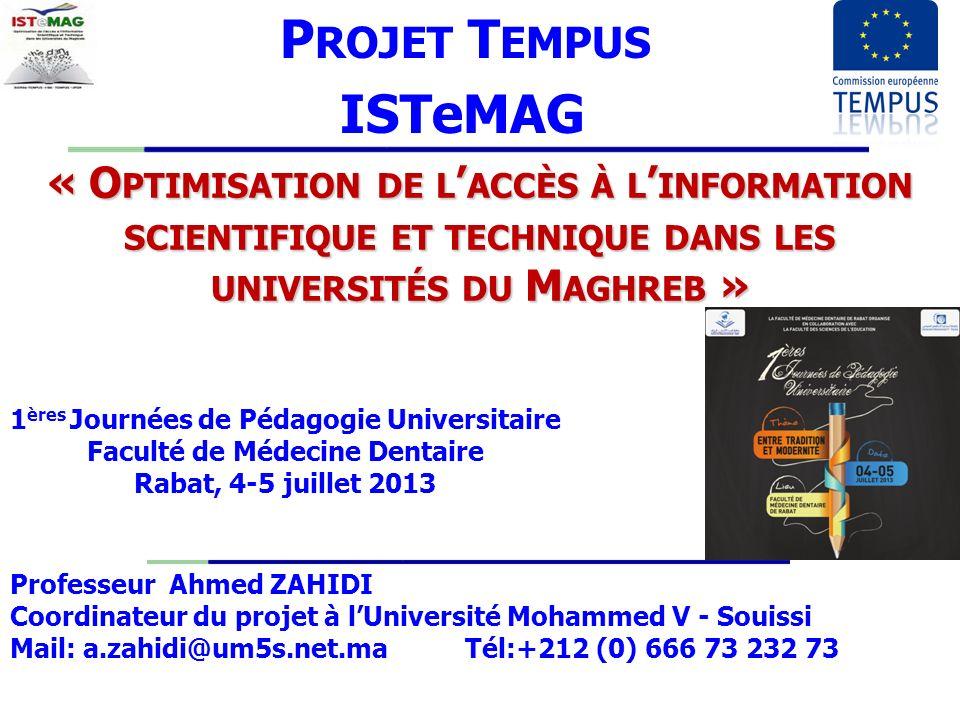 « O PTIMISATION DE L ACCÈS À L INFORMATION SCIENTIFIQUE ET TECHNIQUE DANS LES UNIVERSITÉS DU M AGHREB » P ROJET T EMPUS ISTeMAG Professeur Ahmed ZAHIDI Coordinateur du projet à lUniversité Mohammed V - Souissi Mail: a.zahidi@um5s.net.ma Tél:+212 (0) 666 73 232 73 1 ères Journées de Pédagogie Universitaire Faculté de Médecine Dentaire Rabat, 4-5 juillet 2013