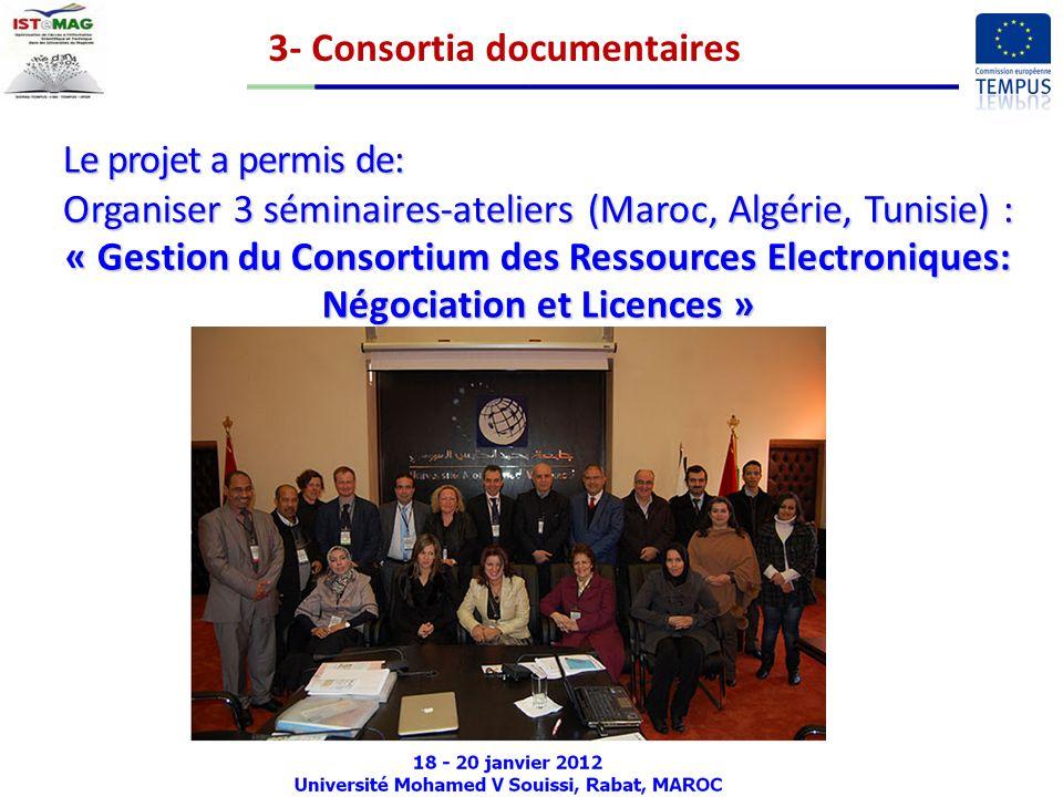 Le projet a permis de: Organiser 3 séminaires-ateliers (Maroc, Algérie, Tunisie) : « Gestion du Consortium des Ressources Electroniques: Négociation et Licences » 3- Consortia documentaires