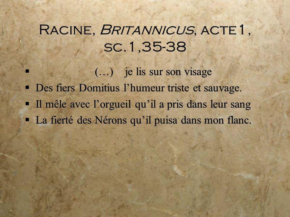Racine, Britannicus, acte1, sc.1,35-38 (…) je lis sur son visage Des fiers Domitius lhumeur triste et sauvage.