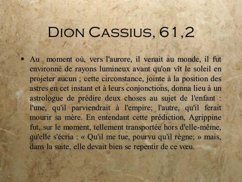 Dion Cassius, 61,2 Au moment où, vers l aurore, il venait au monde, il fut environné de rayons lumineux avant qu on vît le soleil en projeter aucun ; cette circonstance, jointe à la position des astres en cet instant et à leurs conjonctions, donna lieu à un astrologue de prédire deux choses au sujet de l enfant : l une, qu il parviendrait à l empire; l autre, qu il ferait mourir sa mère.