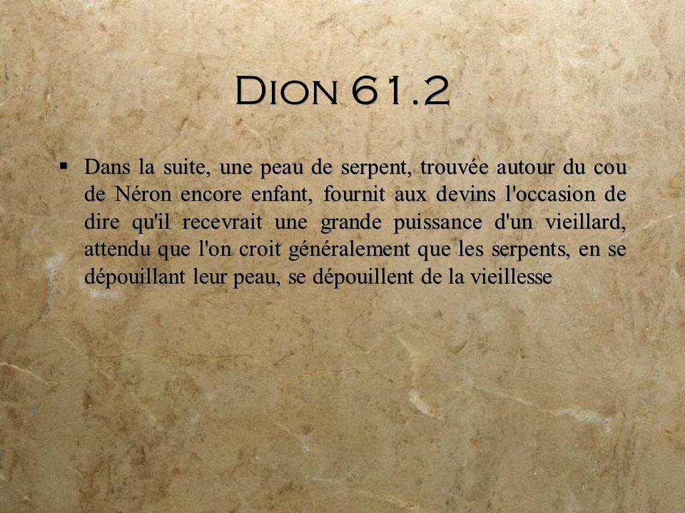 Dion 61.2 Dans la suite, une peau de serpent, trouvée autour du cou de Néron encore enfant, fournit aux devins l occasion de dire qu il recevrait une grande puissance d un vieillard, attendu que l on croit généralement que les serpents, en se dépouillant leur peau, se dépouillent de la vieillesse