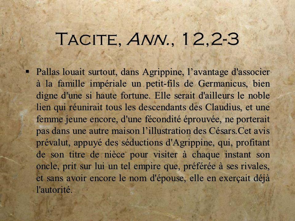 Tacite, Ann., 12,2-3 Pallas louait surtout, dans Agrippine, lavantage d associer à la famille impériale un petit-fils de Germanicus, bien digne d une si haute fortune.