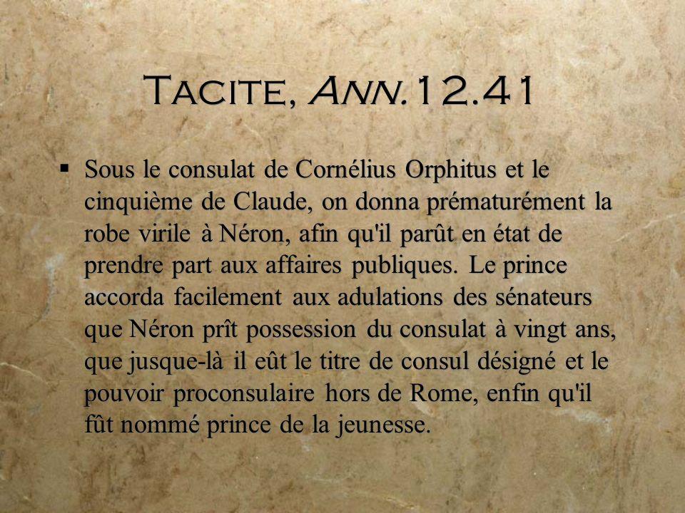 Tacite, Ann.12.41 Sous le consulat de Cornélius Orphitus et le cinquième de Claude, on donna prématurément la robe virile à Néron, afin qu il parût en état de prendre part aux affaires publiques.