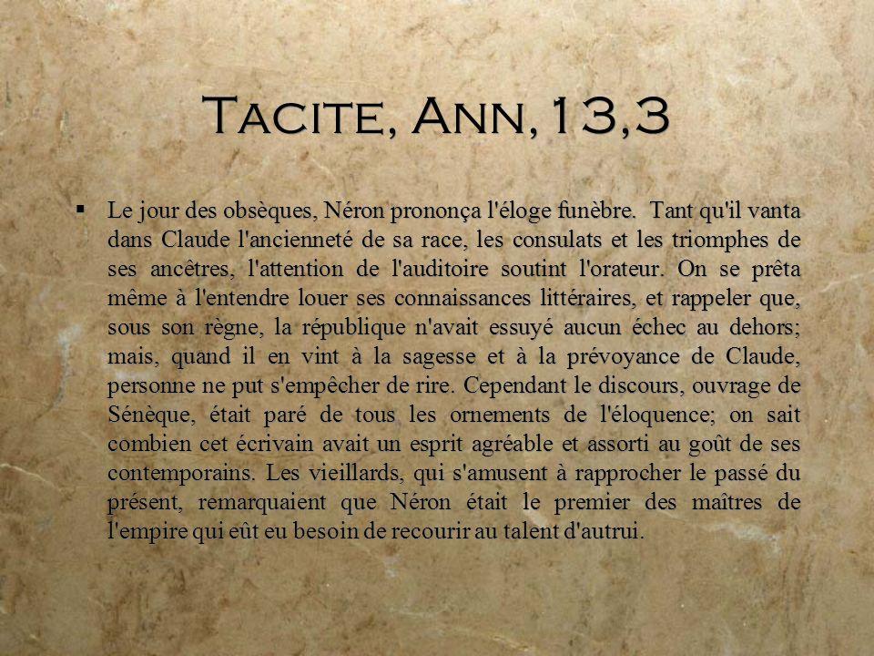 Tacite, Ann,13,3 Le jour des obsèques, Néron prononça l éloge funèbre.
