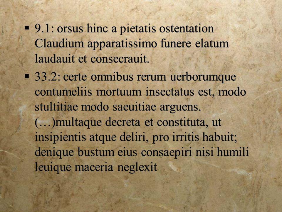 9.1: orsus hinc a pietatis ostentation Claudium apparatissimo funere elatum laudauit et consecrauit.