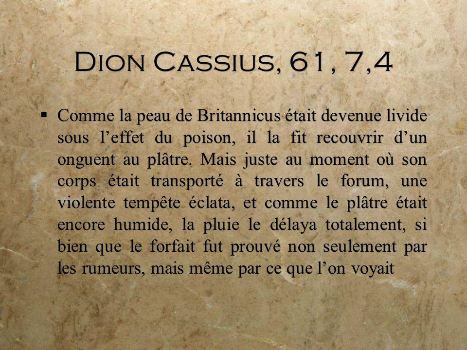 Dion Cassius, 61, 7,4 Comme la peau de Britannicus était devenue livide sous leffet du poison, il la fit recouvrir dun onguent au plâtre.