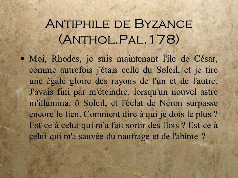 Antiphile de Byzance (Anthol.Pal.178) Moi, Rhodes, je suis maintenant l île de César, comme autrefois j étais celle du Soleil, et je tire une égale gloire des rayons de l un et de l autre.