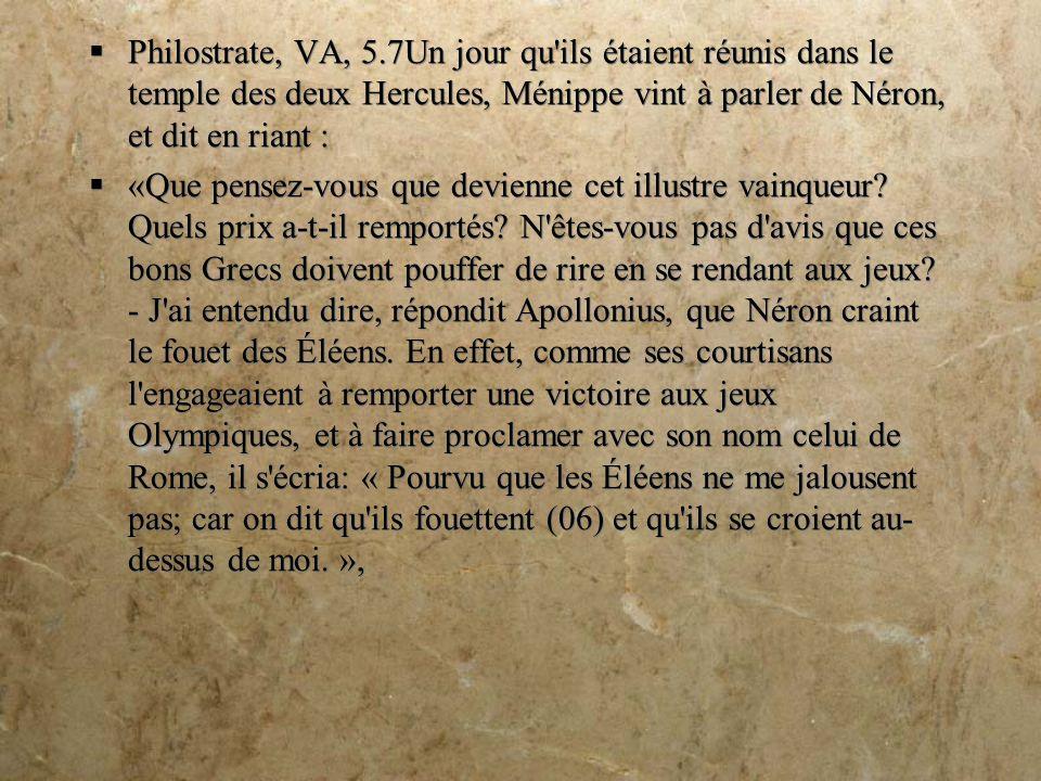 Philostrate, VA, 5.7Un jour qu ils étaient réunis dans le temple des deux Hercules, Ménippe vint à parler de Néron, et dit en riant : «Que pensez-vous que devienne cet illustre vainqueur.