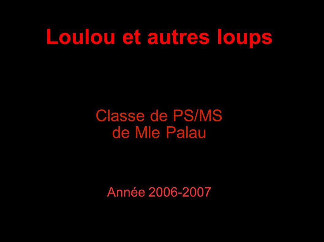 Loulou et autres loups Classe de PS/MS de Mle Palau Année 2006-2007