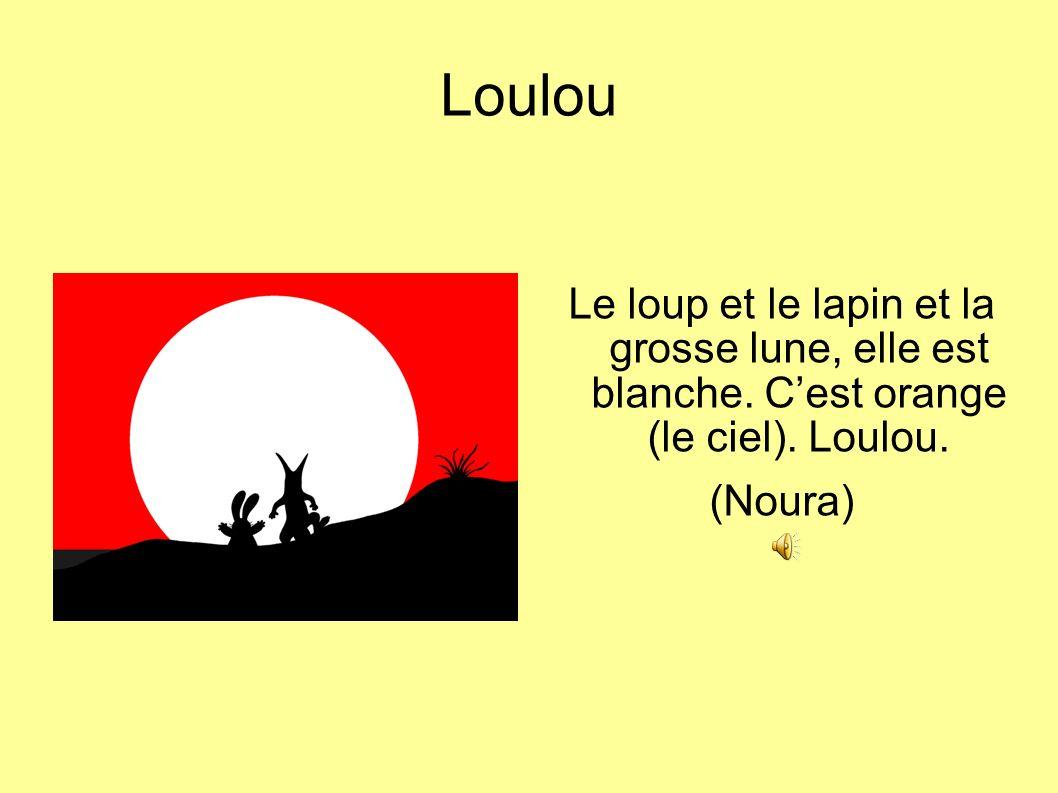 Loulou Le loup et le lapin et la grosse lune, elle est blanche. Cest orange (le ciel). Loulou. (Noura)