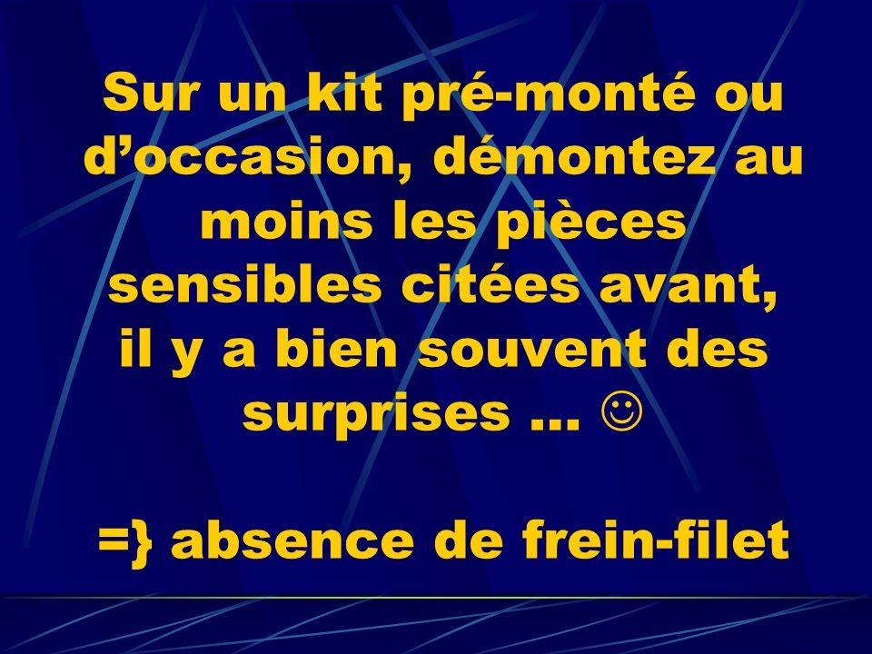 Sur un kit pré-monté ou doccasion, démontez au moins les pièces sensibles citées avant, il y a bien souvent des surprises … =} absence de frein-filet