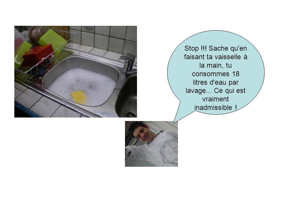 Stop !!! Sache qu'en faisant ta vaisselle à la main, tu consommes 18 litres d'eau par lavage... Ce qui est vraiment inadmissible !