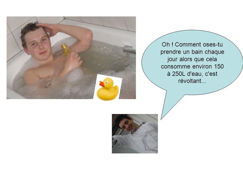 Oh ! Comment oses-tu prendre un bain chaque jour alors que cela consomme environ 150 à 250L d'eau, c'est révoltant...