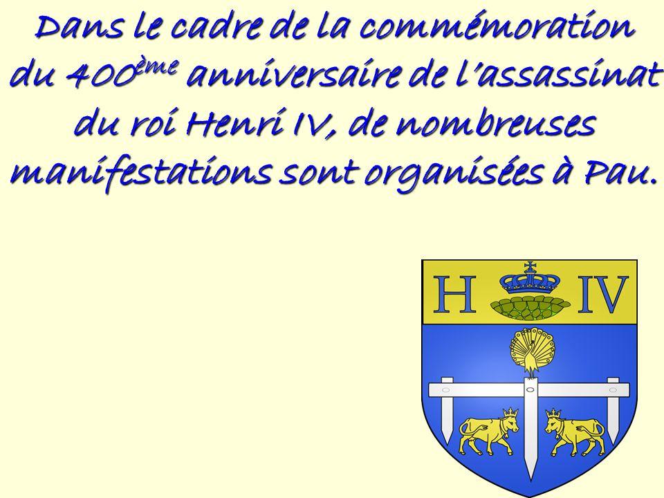 Dans le cadre de la commémoration du 400ème anniversaire de lassassinat du roi Henri IV, de nombreuses manifestations sont organisées à Pau.