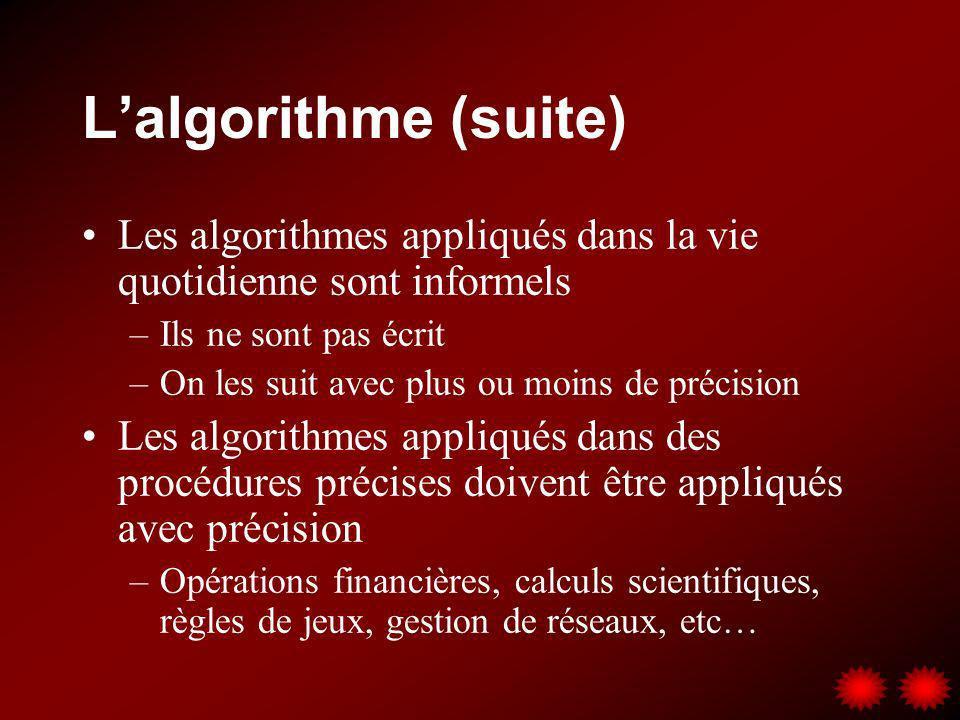 Lalgorithme (suite) Les algorithmes appliqués dans la vie quotidienne sont informels –Ils ne sont pas écrit –On les suit avec plus ou moins de précisi