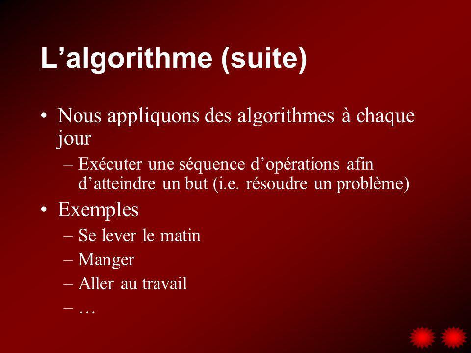 Lalgorithme (suite) Nous appliquons des algorithmes à chaque jour –Exécuter une séquence dopérations afin datteindre un but (i.e. résoudre un problème