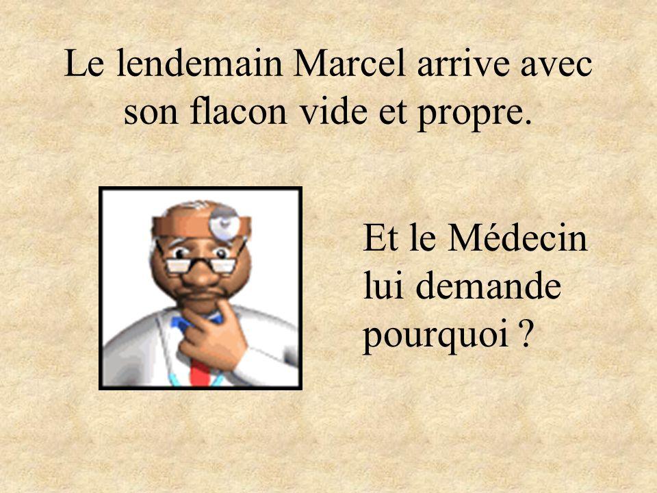 Le lendemain Marcel arrive avec son flacon vide et propre. Et le Médecin lui demande pourquoi ?