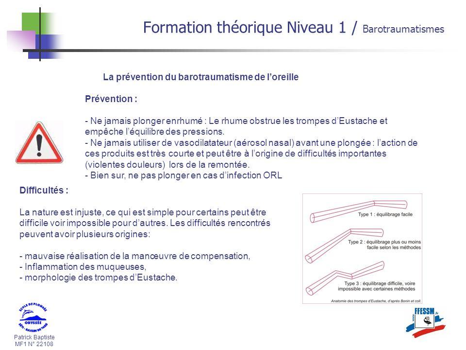 Patrick Baptiste MF1 N° 22108 La prévention du barotraumatisme de loreille Prévention : - Ne jamais plonger enrhumé : Le rhume obstrue les trompes dEu