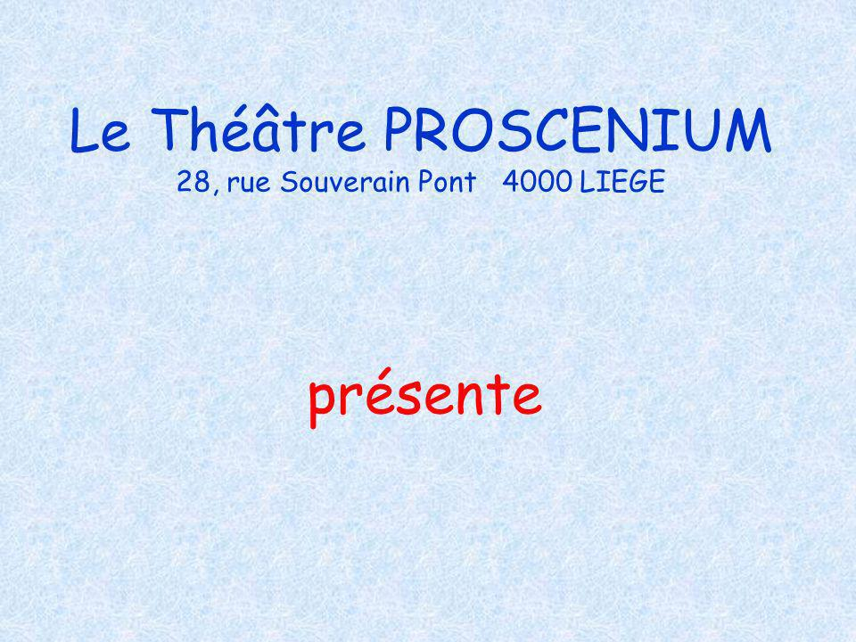 Le Théâtre PROSCENIUM 28, rue Souverain Pont 4000 LIEGE présente